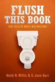 Flush This Book - True Tales of Bodily Malfunctions ebook by Heidi R. Willis, S. Jane Gari