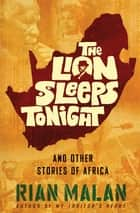 The Lion Sleeps Tonight - And Other Stories of Africa ebook by Rian Malan