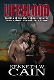 Lifeblood: Coming Of Age Story About Vampires, Werewolves, Shapeshifters, & Love ebook by Kenneth W. Cain