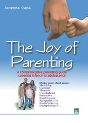The Joy of Parenting - A comprehensive parenting guide covering infancy to adolescence ebook by SANGEETA GUPTA