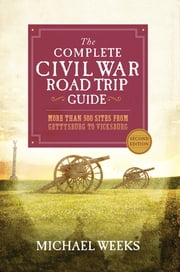 The Complete Civil War Road Trip Guide: More than 500 Sites from Gettysburg to Vicksburg (Second Edition) ebook by Michael Weeks