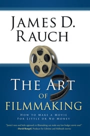 The Art of Filmmaking - How to Make a Movie For Little or No Money ebook by James D. Rauch