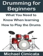 Drumming for Beginners: What You Need to Know When Learning How to Play the Drums ebook by Michael Cimicata