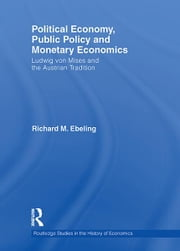 Political Economy, Public Policy and Monetary Economics - Ludwig von Mises and the Austrian Tradition ebook by Richard M Ebeling