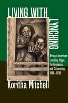 Living with Lynching - African American Lynching Plays, Performance, and Citizenship, 1890-1930 ebook by Koritha Mitchell