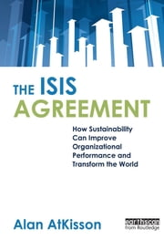 The ISIS Agreement - How Sustainability Can Improve Organizational Performance and Transform the World ebook by Alan AtKisson