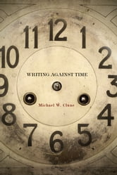 Writing Against Time ebook by Michael Clune