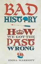 Bad History - How We Got the Past Wrong ebook by Emma Marriott