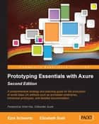 Prototyping Essentials with Axure Second Edition ebook by Ezra Schwartz,Elizabeth Srail