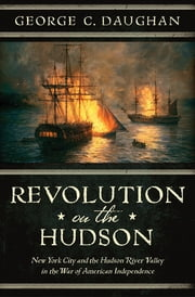 Revolution on the Hudson: New York City and the Hudson River Valley in the American War of Independence ebook by George C. Daughan