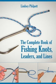 The Complete Book of Fishing Knots, Leaders, and Lines ebook by Lindsey Philpott