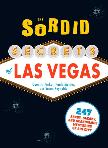 The Sordid Secrets of Las Vegas - 247 Seedy, Sleazy, and Scandalous Mysteries of Sin City ebook by Quentin Parker,Paula Munier,Susan Reynolds