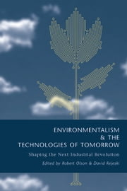 Environmentalism and the Technologies of Tomorrow - Shaping The Next Industrial Revolution ebook by Robert Olson,Robert Olson,David Rejeski