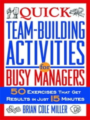 Quick Team-Building Activities for Busy Managers - 50 Exercises That Get Results in Just 15 Minutes ebook by Brian Cole MILLER