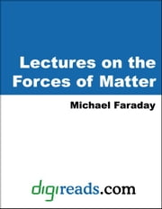 Lectures on the Forces of Matter ebook by Faraday, Michael