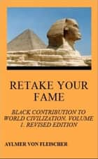 Retake Your Fame: Black Contribution to World Civilization, Volume 1. Revised Edition ebook by Aylmer Von Fleischer