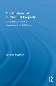 The Rhetoric of Intellectual Property - Copyright Law and the Regulation of Digital Culture ebook by Jessica Reyman