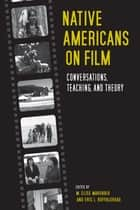 Native Americans on Film - Conversations, Teaching, and Theory ebook by