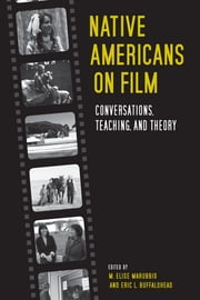 Native Americans on Film - Conversations, Teaching, and Theory ebook by M. Elise Marubbio, Eric L. Buffalohead, Houston Woods,...