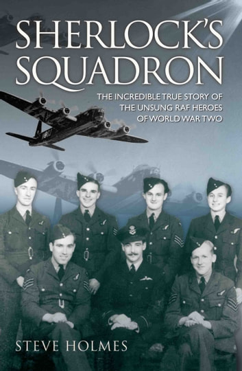 Sherlock's Squadron - The Incredible True Story of the Unsung Heroes of World War Two ebook by Steve Holmes