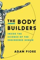 The Body Builders - Inside the Science of the Engineered Human eBook by Adam Piore