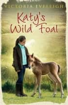 Katy's Wild Foal - Katy's Exmoor Ponies 1 ebook by Victoria Eveleigh