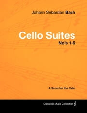 Johann Sebastian Bach - Cello Suites No's 1-6 - A Score for the Cello ebook by Johann Sebastian Bach