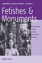 Fetishes and Monuments - Afro-Brazilian Art and Culture in the 20th Century ebook by Roger Sansi