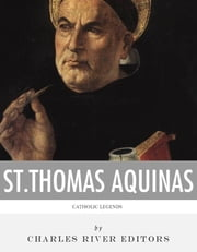 Catholic Legends: The Life and Legacy of St. Thomas Aquinas ebook by Charles River Editors