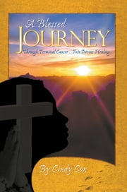 A Blessed Journey - Through Terminal Cancer ... Into Divine Healing ebook by Cindy Cox
