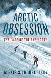 Arctic Obsession - The Lure of the Far North ebook by Alexis S. Troubetzkoy