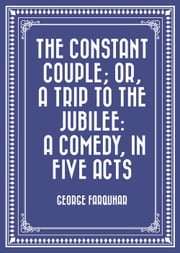 The Constant Couple; Or, A Trip to the Jubilee: A Comedy, in Five Acts ebook by George Farquhar