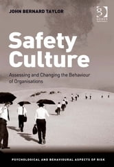 Safety Culture - Assessing and Changing the Behaviour of Organisations ebook by Dr John Bernard Taylor,Professor Ronald J Burke,Prof Sir Cary L Cooper CBE