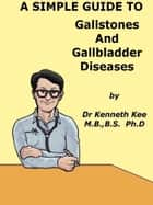 A Simple Guide to Gallstones and Gallbldder Diseasess ebook by Kenneth Kee