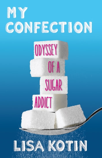 My Confection - Odyssey of a Sugar Addict ebook by Lisa Kotin
