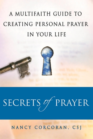 Secrets of Prayer - A Multifaith Guide to Creating Personal Prayer in Your Life ebook by Nancy Corcoran