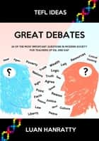 Great Debates: 24 of the Most Important Questions in Modern Society for Teachers of ESL and EAP ebook by Luan Hanratty
