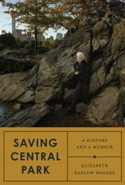 Saving Central Park - A History and a Memoir ebook by Elizabeth Barlow Rogers