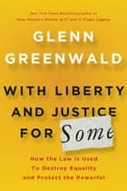 With Liberty and Justice for Some - How the Law Is Used to Destroy Equality and Protect the Powerful ebook by Glenn Greenwald