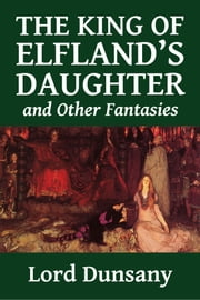 The King of Elfland's Daughter and Other Fantasies ebook by Lord Dunsany