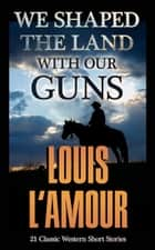 We Shaped the Land with Our Guns - 21 Classic L'Amour Western Short Stories and Novelettes ebook by Louis L'Amour