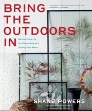Bring the Outdoors In - Garden Projects for Decorating and Styling Your Home ebook by Shane Powers,Jennifer Cegielski,Gentl & Hyers