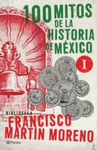 100 mitos de la historia de México 1 ebook by Francisco Martín Moreno