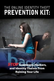 The Online Identity Theft Prevention Kit - Stop Scammers, Hackers, and Identity Thieves from Ruining Your Life ebook by Atlantic Publishing Group Inc
