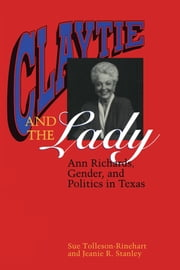 Claytie and the Lady - Ann Richards, Gender, and Politics in Texas ebook by Sue Tolleson-Rinehart,Jeanie R. Stanley