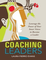 Coaching Leaders: Leverage the Power of Your Inner Voices to Become a Leader ebook by Laura Fierro Evans