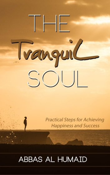 The Tranquil Soul: Practical Steps for Achieving Happiness and Success eBook by Abbas Al Humaid