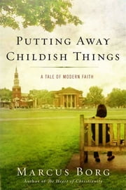 Putting Away Childish Things - A Tale of Modern Faith ebook by Marcus J. Borg