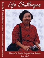 Life Challenges - Memoir of a Canadian Immigrant from Indonesia ebook by Irene Kwik