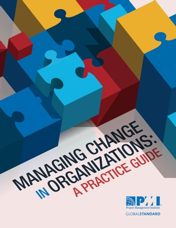 Managing Change in Organizations - A Practice Guide ebook by Project Management Institute